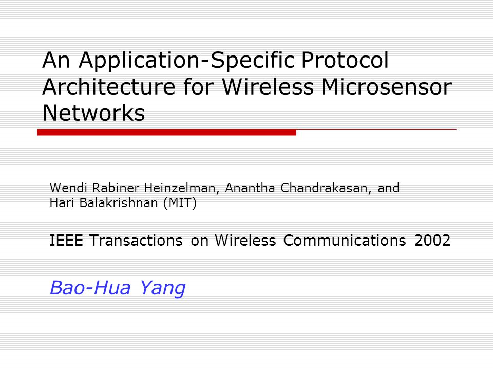 An Application-Specific Protocol Architecture for Wireless Microsensor Networks Wendi Rabiner Heinzelman, Anantha Chandrakasan, and Hari Balakrishnan (MIT) IEEE Transactions on Wireless Communications 2002 Bao-Hua Yang