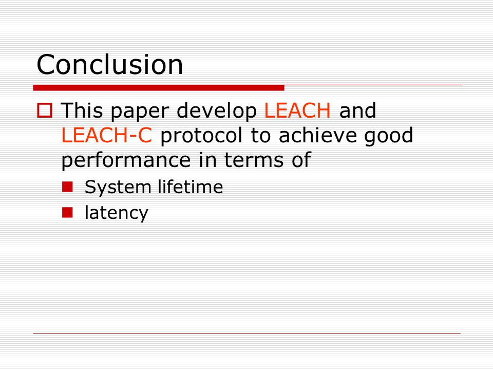 Conclusion  This paper develop LEACH and LEACH-C protocol to achieve good performance in terms of System lifetime latency