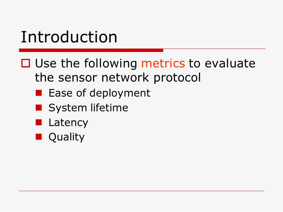 Introduction  Use the following metrics to evaluate the sensor network protocol Ease of deployment System lifetime Latency Quality