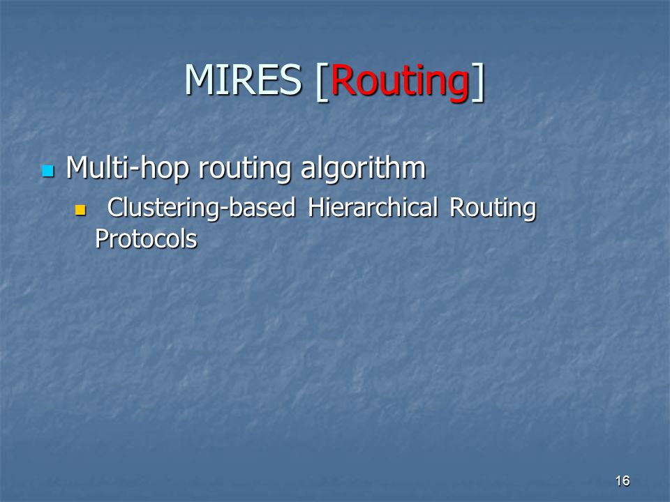 16 Multi-hop routing algorithm Multi-hop routing algorithm Clustering-based Hierarchical Routing Protocols Clustering-based Hierarchical Routing Protocols MIRES [Routing]