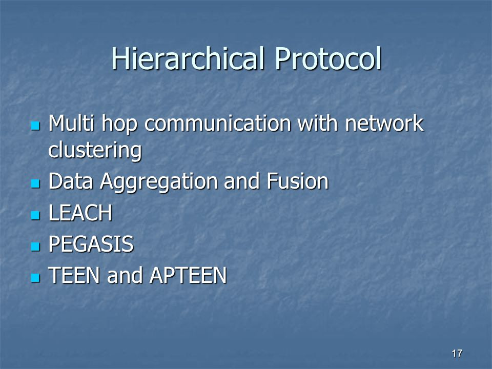17 Hierarchical Protocol Multi hop communication with network clustering Multi hop communication with network clustering Data Aggregation and Fusion Data Aggregation and Fusion LEACH LEACH PEGASIS PEGASIS TEEN and APTEEN TEEN and APTEEN
