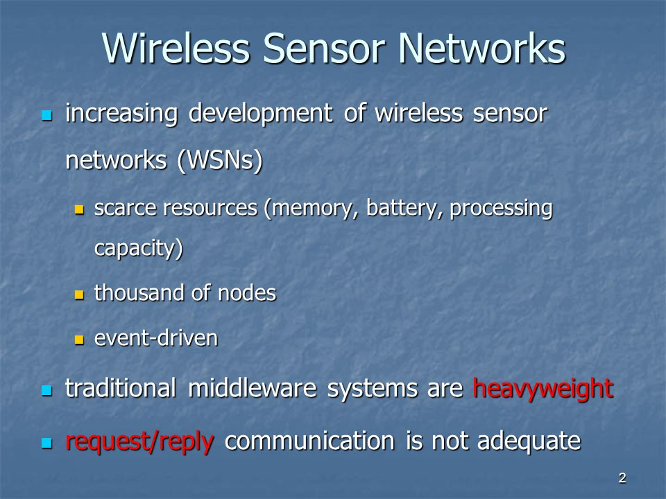2 Wireless Sensor Networks increasing development of wireless sensor networks (WSNs) increasing development of wireless sensor networks (WSNs) scarce resources (memory, battery, processing capacity) scarce resources (memory, battery, processing capacity) thousand of nodes thousand of nodes event-driven event-driven traditional middleware systems are heavyweight traditional middleware systems are heavyweight request/reply communication is not adequate request/reply communication is not adequate