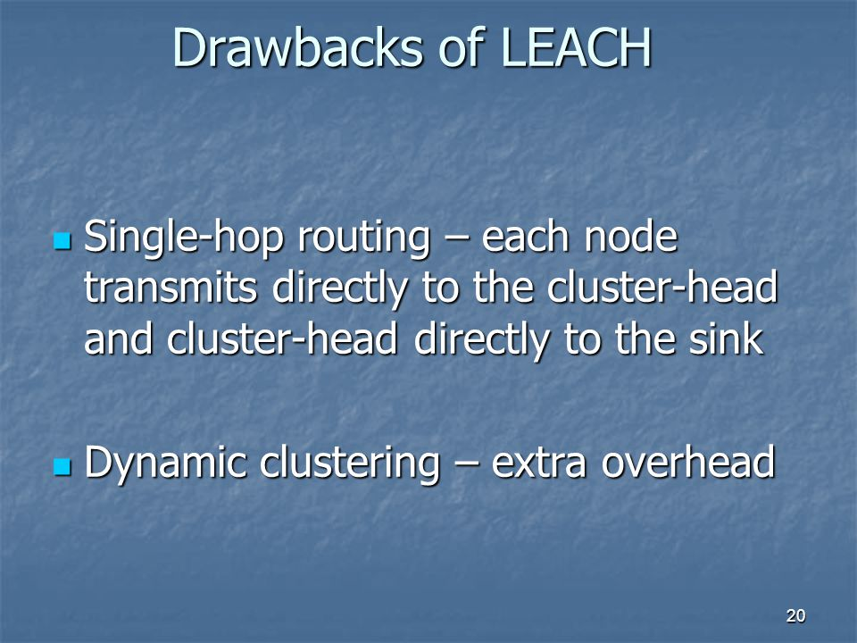 20 Drawbacks of LEACH Single-hop routing – each node transmits directly to the cluster-head and cluster-head directly to the sink Single-hop routing – each node transmits directly to the cluster-head and cluster-head directly to the sink Dynamic clustering – extra overhead Dynamic clustering – extra overhead
