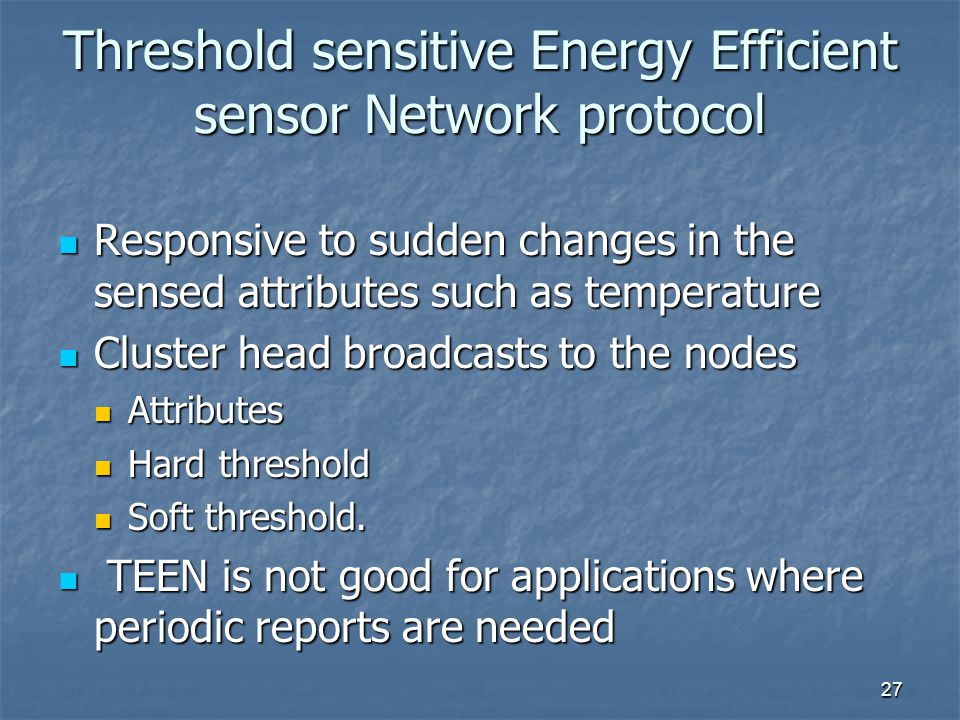 27 Threshold sensitive Energy Efficient sensor Network protocol Responsive to sudden changes in the sensed attributes such as temperature Responsive to sudden changes in the sensed attributes such as temperature Cluster head broadcasts to the nodes Cluster head broadcasts to the nodes Attributes Attributes Hard threshold Hard threshold Soft threshold.