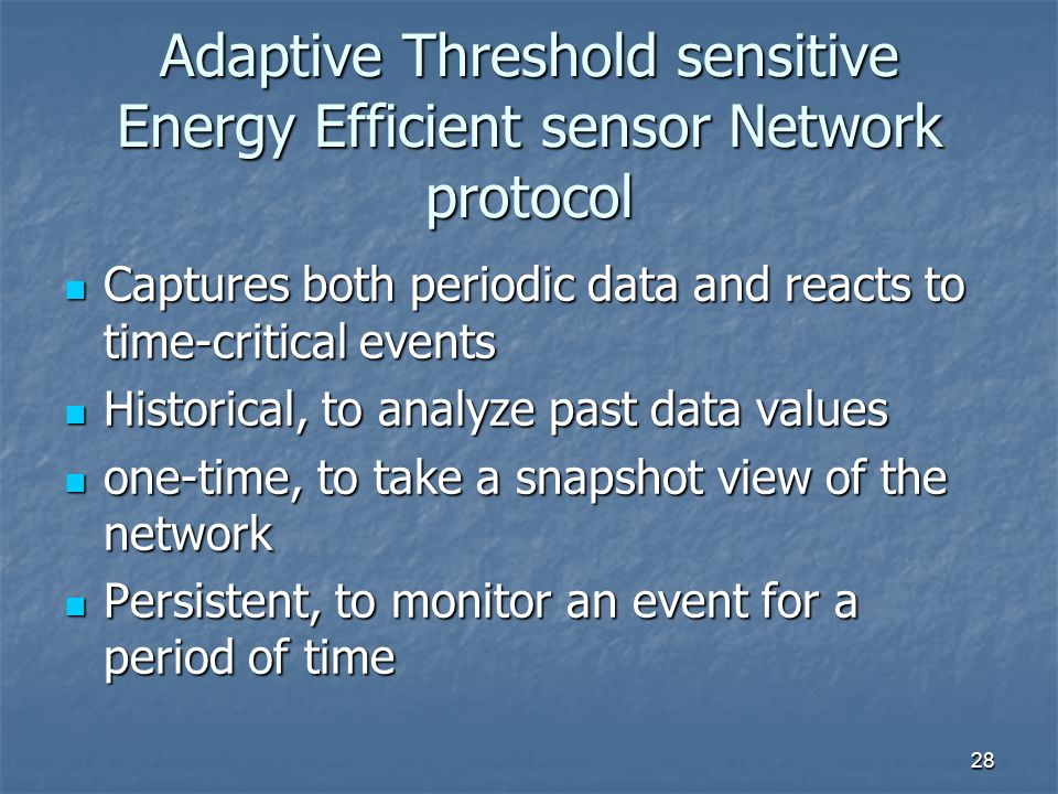 28 Adaptive Threshold sensitive Energy Efficient sensor Network protocol Captures both periodic data and reacts to time-critical events Captures both periodic data and reacts to time-critical events Historical, to analyze past data values Historical, to analyze past data values one-time, to take a snapshot view of the network one-time, to take a snapshot view of the network Persistent, to monitor an event for a period of time Persistent, to monitor an event for a period of time