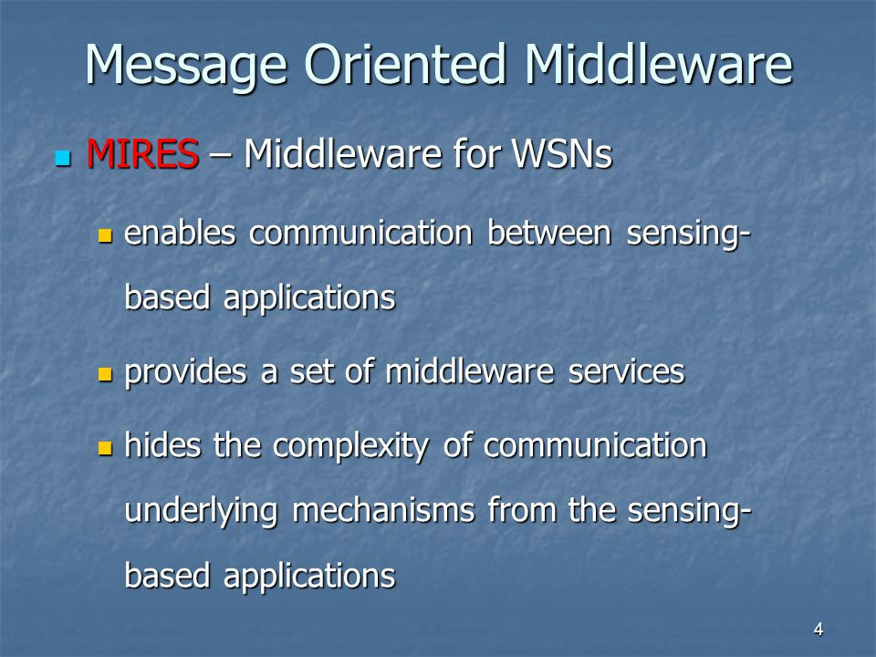 4 Message Oriented Middleware MIRES – Middleware for WSNs MIRES – Middleware for WSNs enables communication between sensing- based applications enables communication between sensing- based applications provides a set of middleware services provides a set of middleware services hides the complexity of communication underlying mechanisms from the sensing- based applications hides the complexity of communication underlying mechanisms from the sensing- based applications