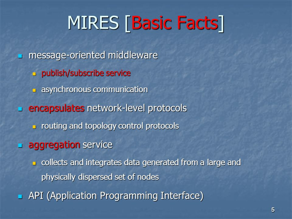 5 MIRES [Basic Facts] message-oriented middleware message-oriented middleware publish/subscribe service publish/subscribe service asynchronous communication asynchronous communication encapsulates network-level protocols encapsulates network-level protocols routing and topology control protocols routing and topology control protocols aggregation service aggregation service collects and integrates data generated from a large and physically dispersed set of nodes collects and integrates data generated from a large and physically dispersed set of nodes API (Application Programming Interface) API (Application Programming Interface)