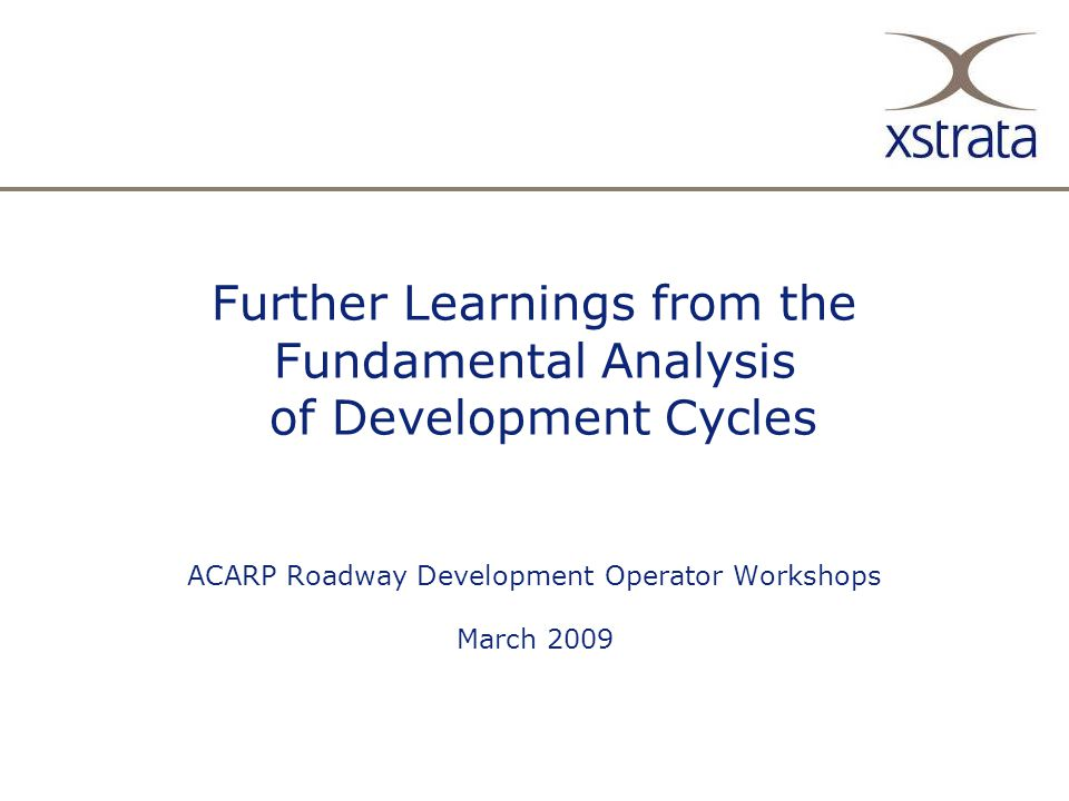13/2/08 Further Learnings from the Fundamental Analysis of Development Cycles ACARP Roadway Development Operator Workshops March 2009