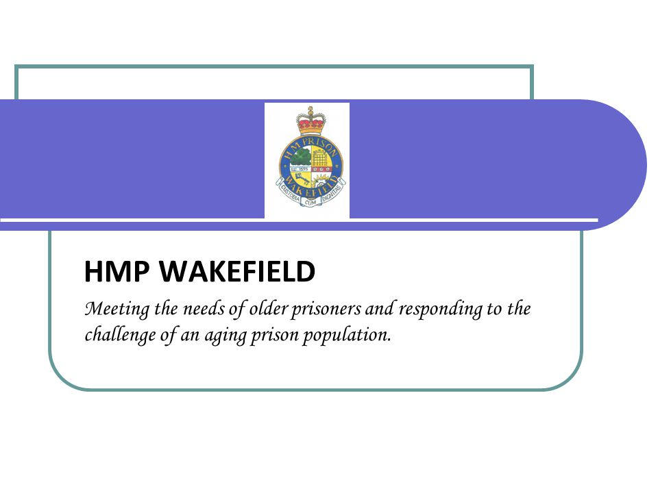 HMP WAKEFIELD Meeting the needs of older prisoners and responding to the challenge of an aging prison population.