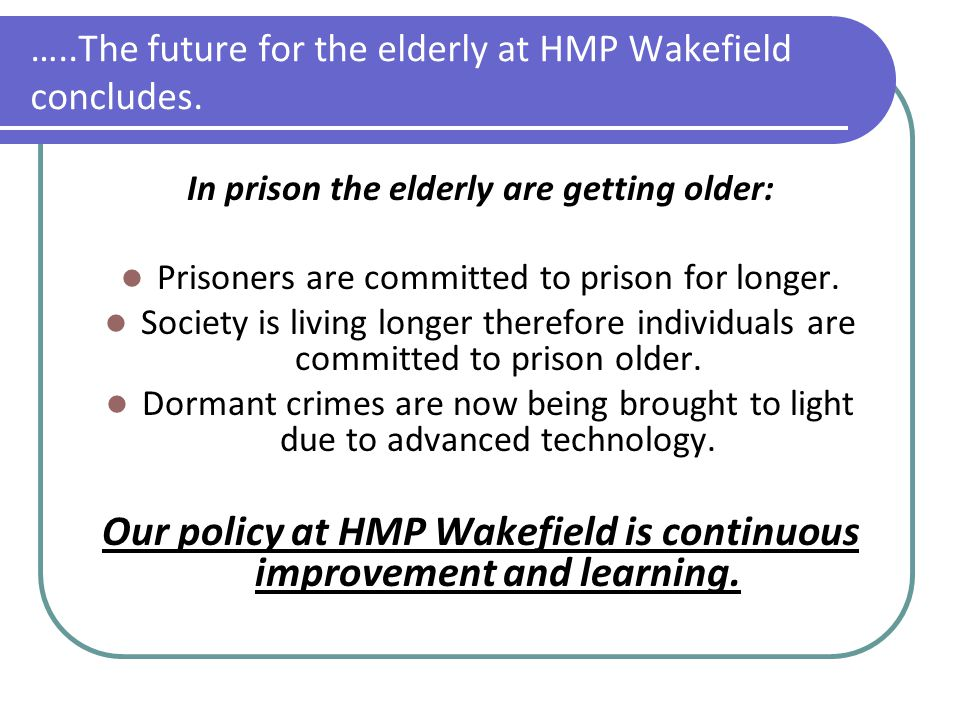 …..The future for the elderly at HMP Wakefield concludes. In prison the elderly are getting older: Prisoners are committed to prison for longer. Socie
