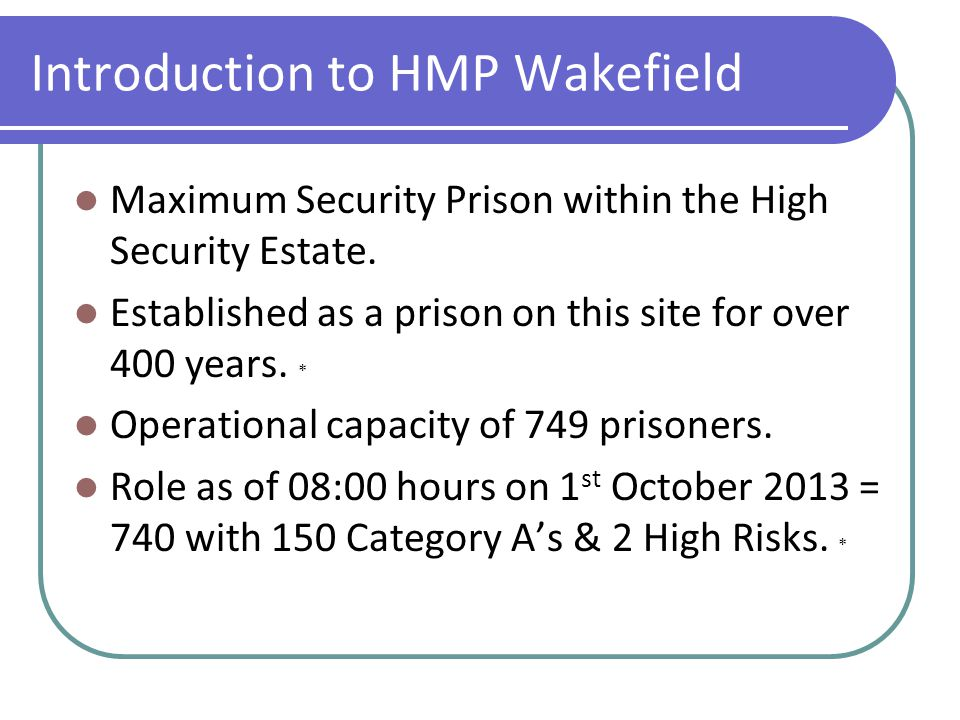 Introduction to HMP Wakefield Maximum Security Prison within the High Security Estate. Established as a prison on this site for over 400 years. * Oper