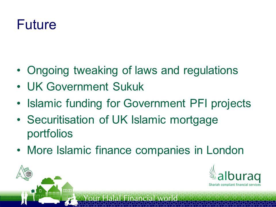Future Ongoing tweaking of laws and regulations UK Government Sukuk Islamic funding for Government PFI projects Securitisation of UK Islamic mortgage