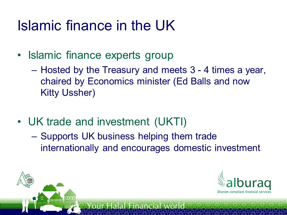 Islamic finance in the UK Islamic finance experts group –Hosted by the Treasury and meets 3 - 4 times a year, chaired by Economics minister (Ed Balls