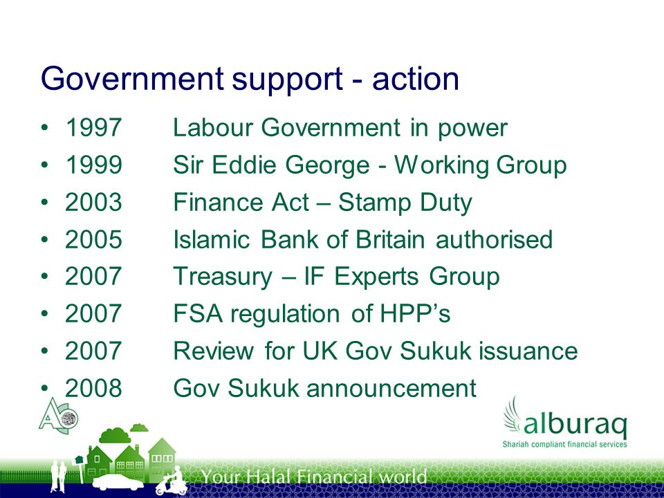 Government support - action 1997Labour Government in power 1999Sir Eddie George - Working Group 2003Finance Act – Stamp Duty 2005Islamic Bank of Brita