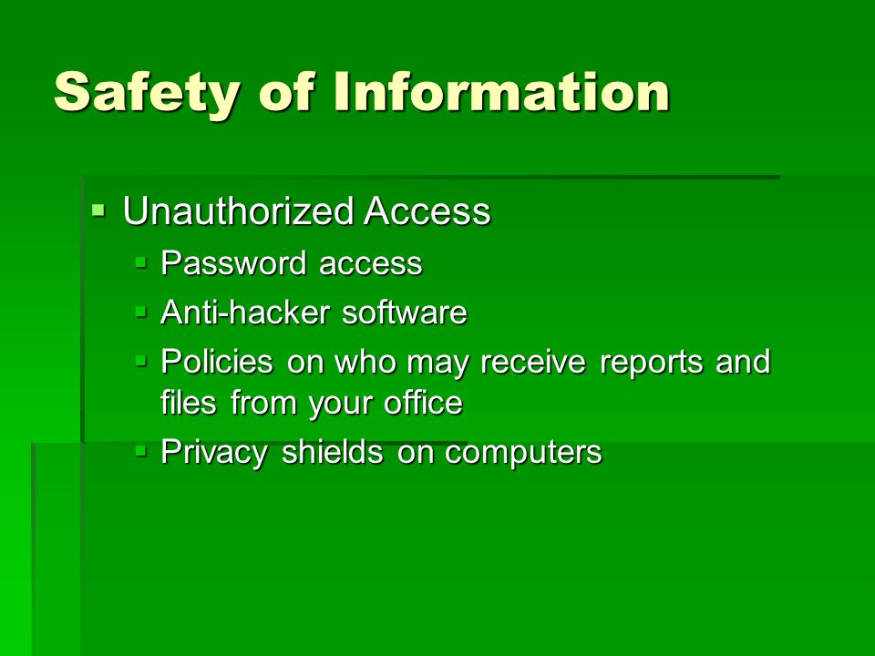 Safety of Information  Unauthorized Access  Password access  Anti-hacker software  Policies on who may receive reports and files from your office  Privacy shields on computers