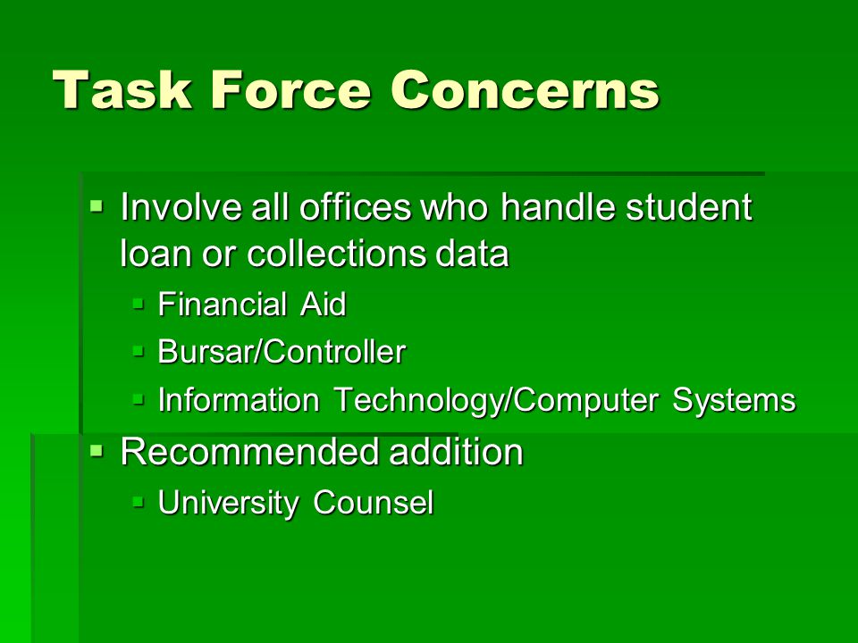 Task Force Concerns  Involve all offices who handle student loan or collections data  Financial Aid  Bursar/Controller  Information Technology/Computer Systems  Recommended addition  University Counsel