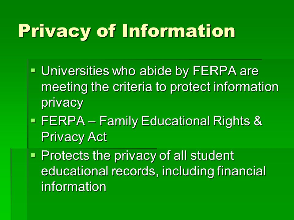 FERPA Requirements  You should have a written policy in place  Staff should have periodic training  Exceptions are need to know within the institution  Audits  Law enforcement with proper legal documents  Financial servicers or partners (i.e., loan servicers, collection agencies)