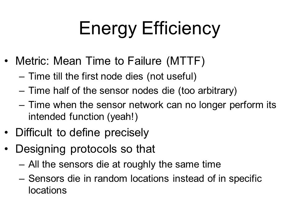 Energy Efficiency Metric: Mean Time to Failure (MTTF) –Time till the first node dies (not useful) –Time half of the sensor nodes die (too arbitrary) –Time when the sensor network can no longer perform its intended function (yeah!) Difficult to define precisely Designing protocols so that –All the sensors die at roughly the same time –Sensors die in random locations instead of in specific locations