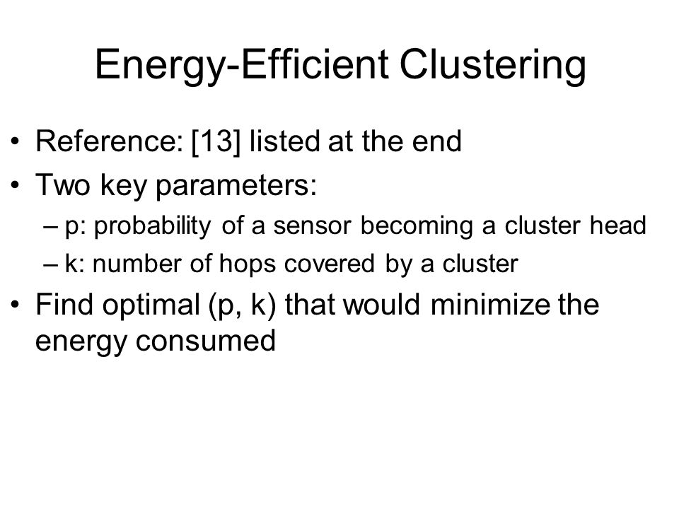 Energy-Efficient Clustering Reference: [13] listed at the end Two key parameters: –p: probability of a sensor becoming a cluster head –k: number of hops covered by a cluster Find optimal (p, k) that would minimize the energy consumed