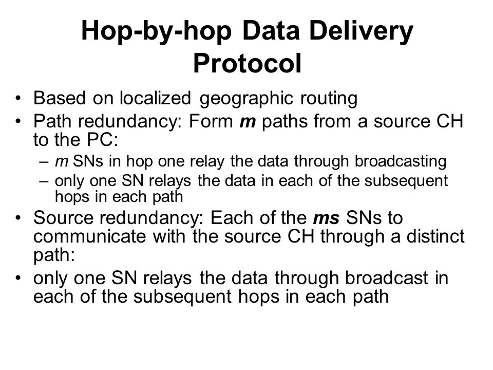 Hop-by-hop Data Delivery Protocol Based on localized geographic routing Path redundancy: Form m paths from a source CH to the PC: –m SNs in hop one relay the data through broadcasting –only one SN relays the data in each of the subsequent hops in each path Source redundancy: Each of the ms SNs to communicate with the source CH through a distinct path: only one SN relays the data through broadcast in each of the subsequent hops in each path