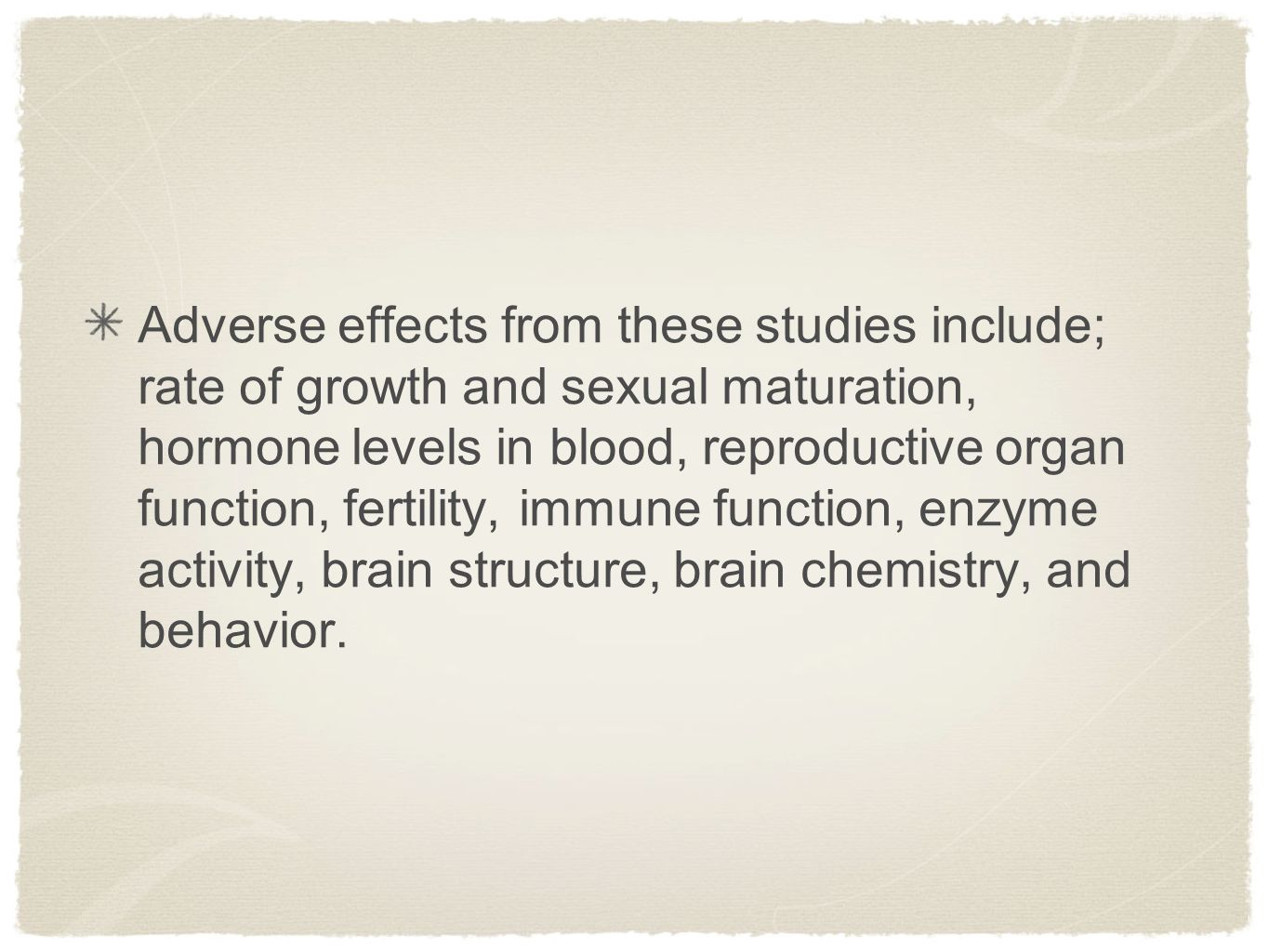 Adverse effects from these studies include; rate of growth and sexual maturation, hormone levels in blood, reproductive organ function, fertility, immune function, enzyme activity, brain structure, brain chemistry, and behavior.