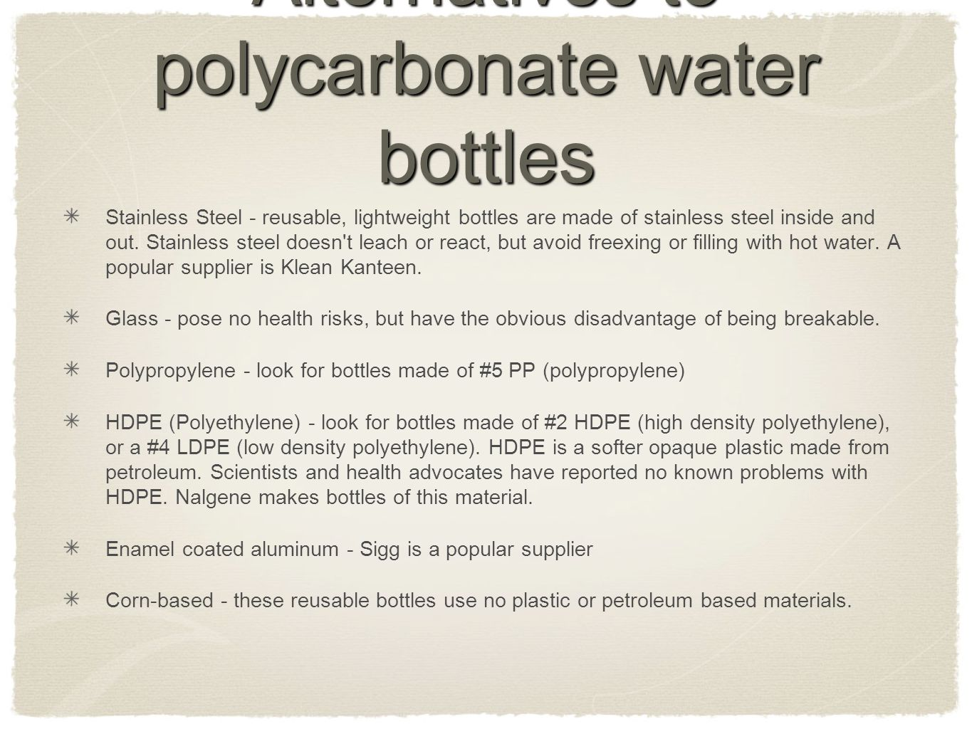 Alternatives to polycarbonate water bottles Stainless Steel - reusable, lightweight bottles are made of stainless steel inside and out.