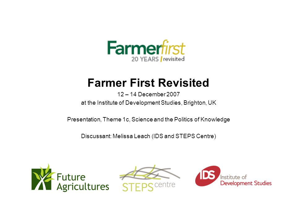 Farmer First Revisited 12 – 14 December 2007 at the Institute of Development Studies, Brighton, UK Presentation, Theme 1c, Science and the Politics of Knowledge Discussant: Melissa Leach (IDS and STEPS Centre)