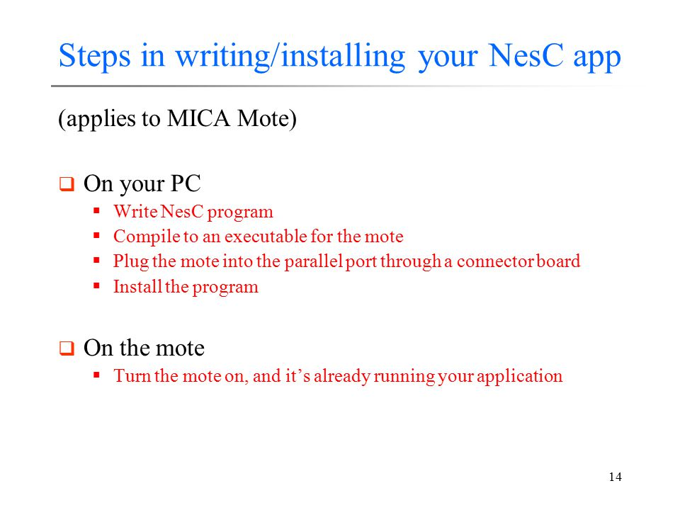 14 Steps in writing/installing your NesC app (applies to MICA Mote)  On your PC  Write NesC program  Compile to an executable for the mote  Plug t