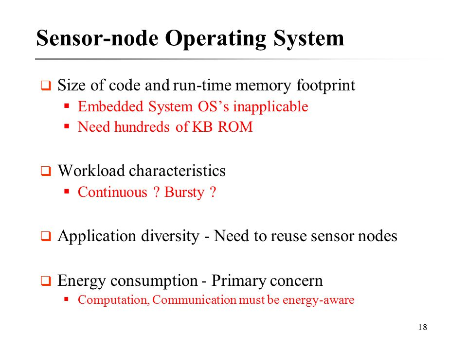 18 Sensor-node Operating System  Size of code and run-time memory footprint  Embedded System OS's inapplicable  Need hundreds of KB ROM  Workload