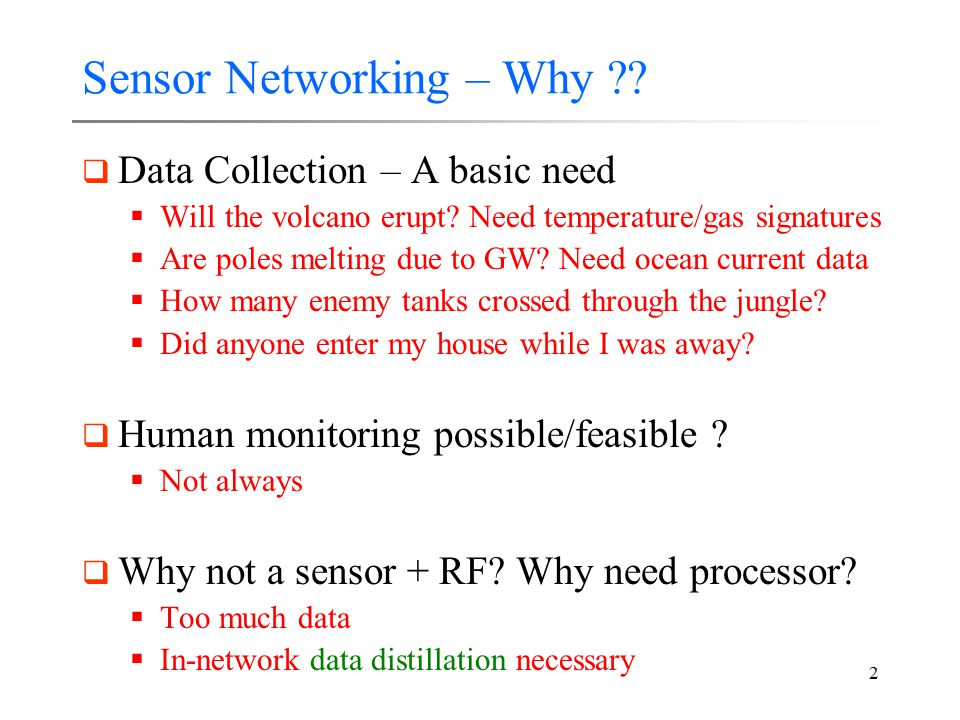 2 Sensor Networking – Why ??  Data Collection – A basic need  Will the volcano erupt? Need temperature/gas signatures  Are poles melting due to GW?