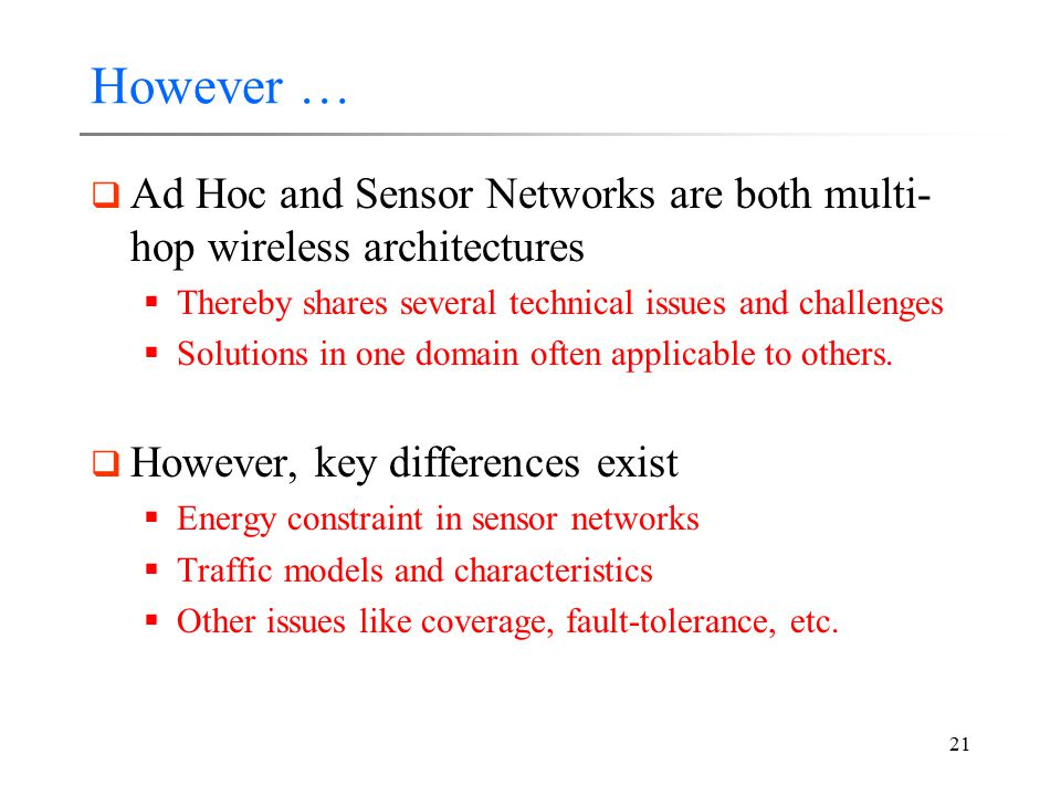 21 However …  Ad Hoc and Sensor Networks are both multi- hop wireless architectures  Thereby shares several technical issues and challenges  Soluti