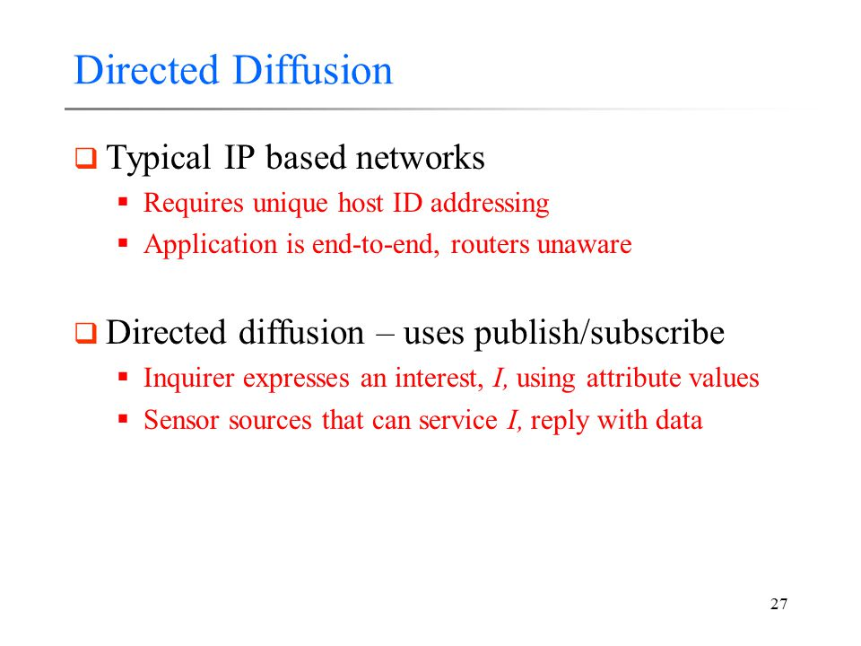 27 Directed Diffusion  Typical IP based networks  Requires unique host ID addressing  Application is end-to-end, routers unaware  Directed diffusi