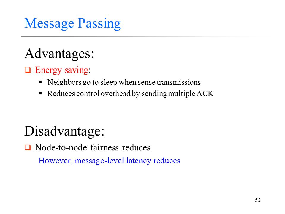 52 Message Passing Advantages:  Energy saving:  Neighbors go to sleep when sense transmissions  Reduces control overhead by sending multiple ACK Di