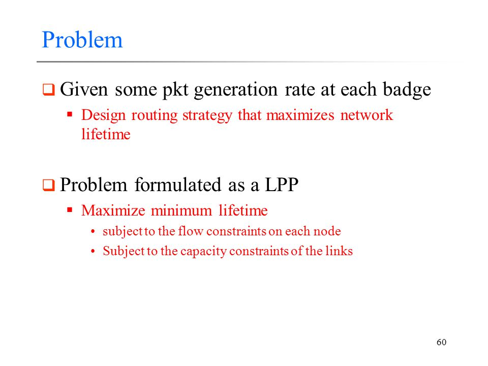 60 Problem  Given some pkt generation rate at each badge  Design routing strategy that maximizes network lifetime  Problem formulated as a LPP  Ma