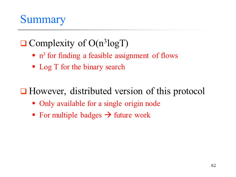 62 Summary  Complexity of O(n 3 logT)  n 3 for finding a feasible assignment of flows  Log T for the binary search  However, distributed version o