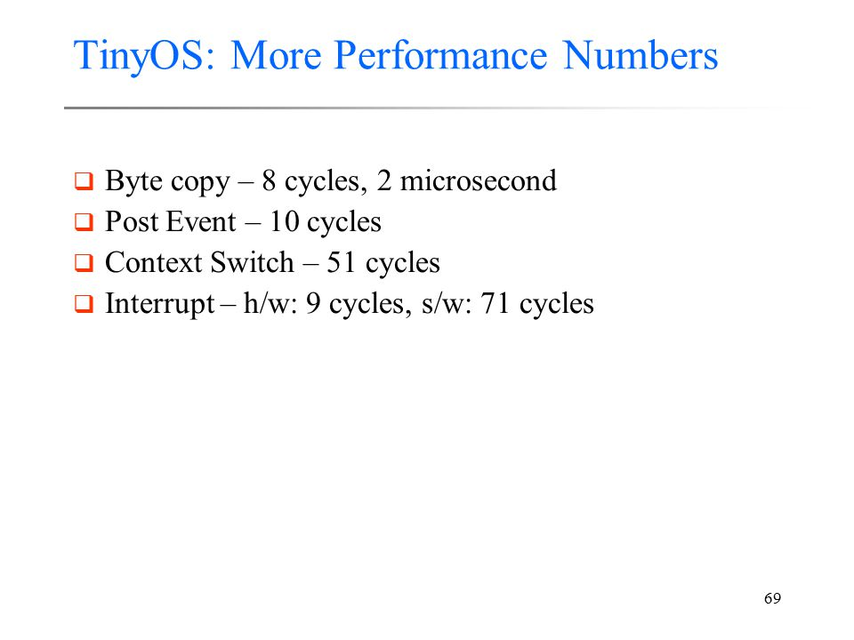 69 TinyOS: More Performance Numbers  Byte copy – 8 cycles, 2 microsecond  Post Event – 10 cycles  Context Switch – 51 cycles  Interrupt – h/w: 9 c