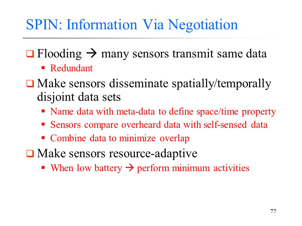 77 SPIN: Information Via Negotiation  Flooding  many sensors transmit same data  Redundant  Make sensors disseminate spatially/temporally disjoint