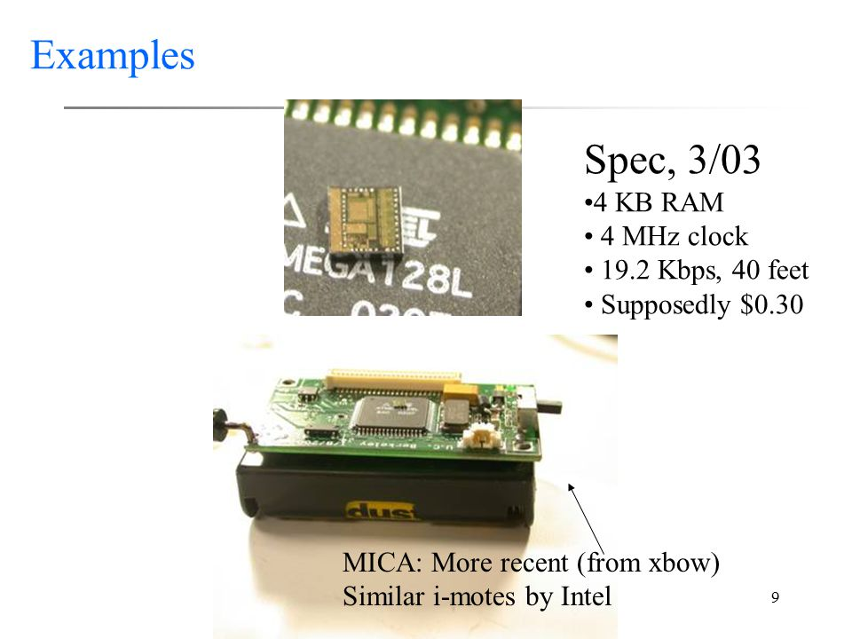 9 Examples Spec, 3/03 4 KB RAM 4 MHz clock 19.2 Kbps, 40 feet Supposedly $0.30 MICA: More recent (from xbow) Similar i-motes by Intel