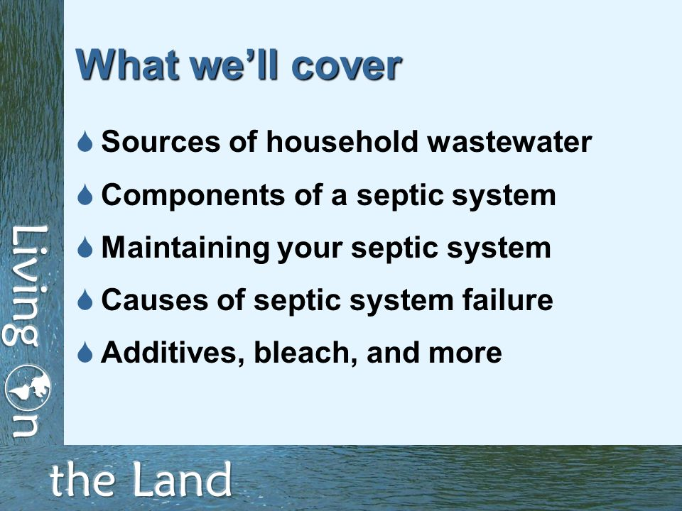What we'll cover  Sources of household wastewater  Components of a septic system  Maintaining your septic system  Causes of septic system failure  Additives, bleach, and more