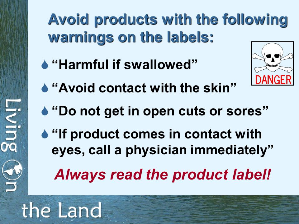 Avoid products with the following warnings on the labels:  Harmful if swallowed  Avoid contact with the skin  Do not get in open cuts or sores  If product comes in contact with eyes, call a physician immediately Always read the product label!