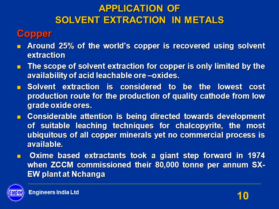 Engineers India Ltd 10 APPLICATION OF SOLVENT EXTRACTION IN METALS Copper Around 25% of the world's copper is recovered using solvent extraction Aroun
