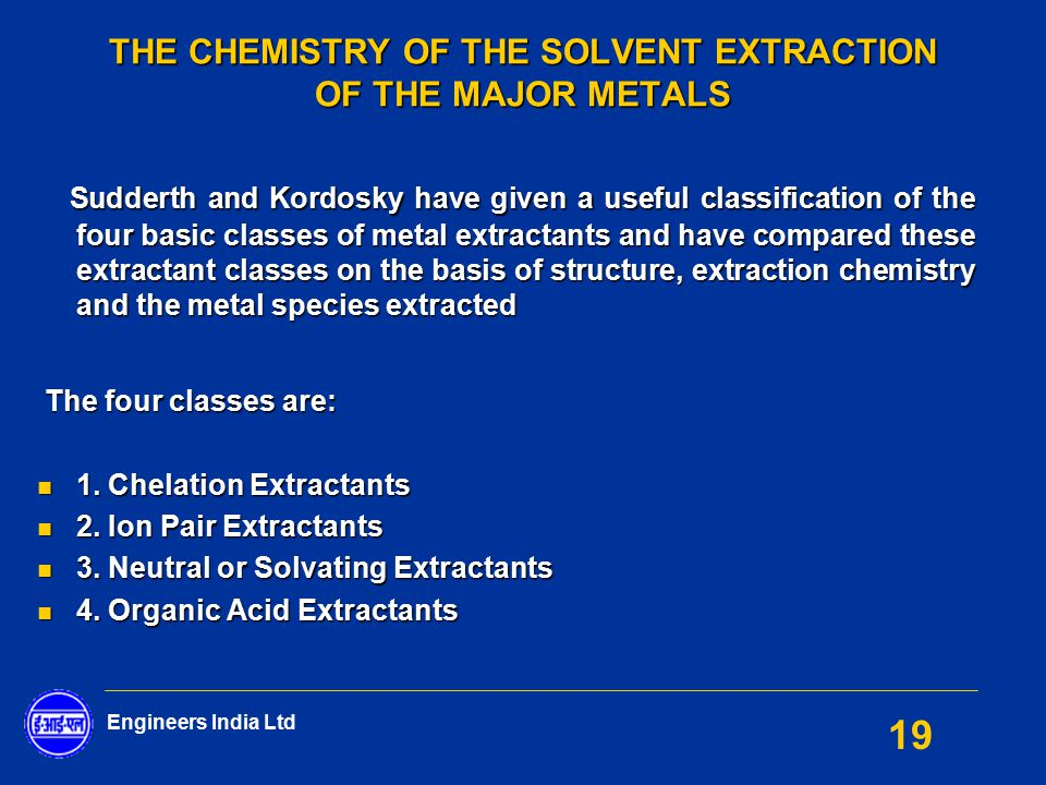 Engineers India Ltd 19 THE CHEMISTRY OF THE SOLVENT EXTRACTION OF THE MAJOR METALS Sudderth and Kordosky have given a useful classification of the fou