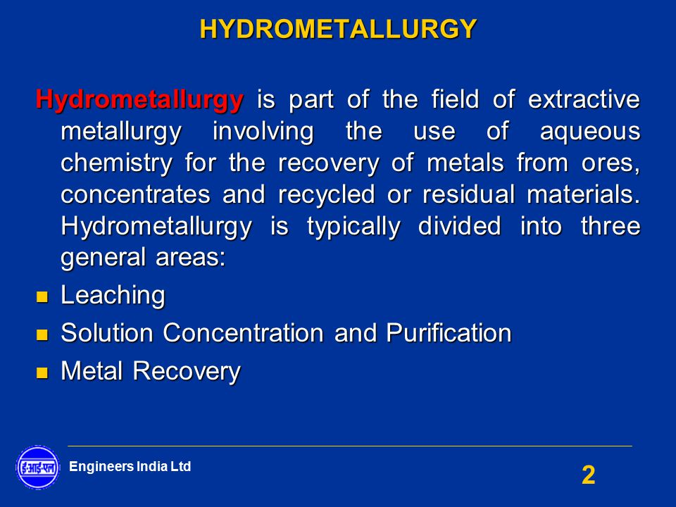 Engineers India Ltd 2HYDROMETALLURGY Hydrometallurgy is part of the field of extractive metallurgy involving the use of aqueous chemistry for the reco