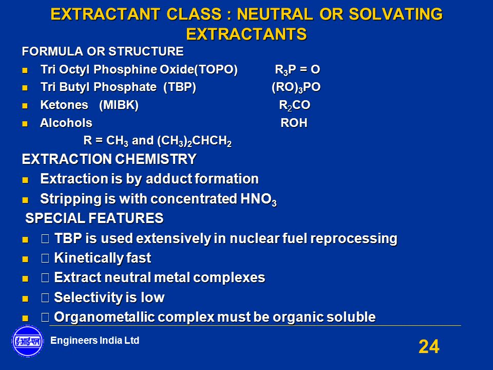 Engineers India Ltd 24 EXTRACTANT CLASS : NEUTRAL OR SOLVATING EXTRACTANTS FORMULA OR STRUCTURE Tri Octyl Phosphine Oxide(TOPO) R 3 P = O Tri Octyl Ph