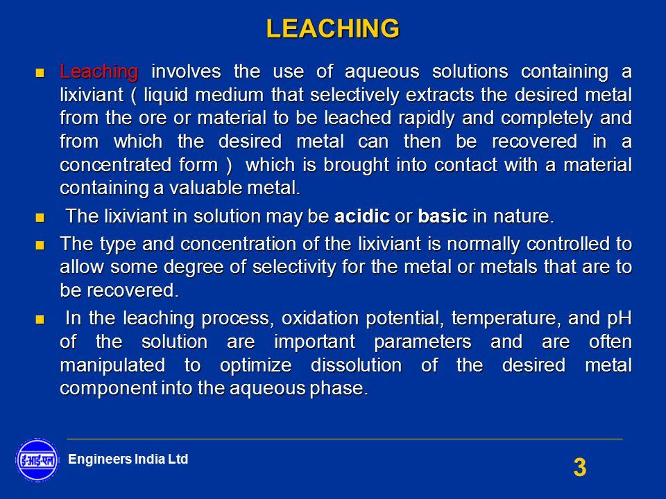 Engineers India Ltd 3LEACHING Leaching involves the use of aqueous solutions containing a lixiviant ( liquid medium that selectively extracts the desi