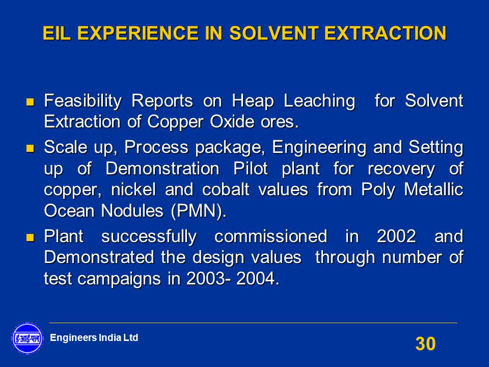 Engineers India Ltd 30 EIL EXPERIENCE IN SOLVENT EXTRACTION Feasibility Reports on Heap Leaching for Solvent Extraction of Copper Oxide ores. Feasibil