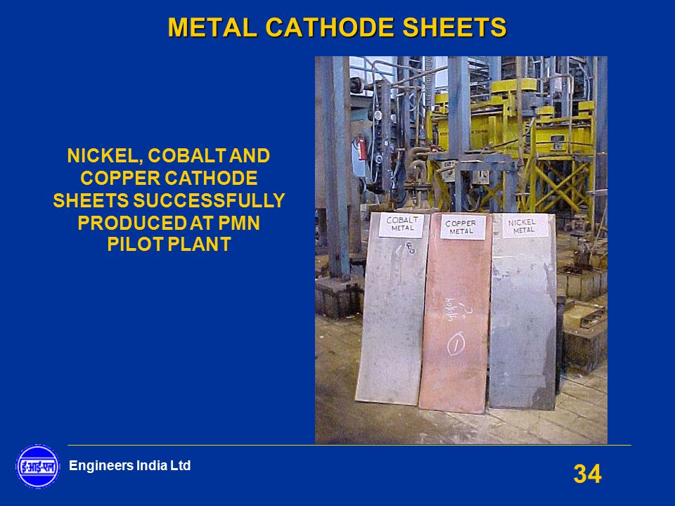 Engineers India Ltd 34 METAL CATHODE SHEETS NICKEL, COBALT AND COPPER CATHODE SHEETS SUCCESSFULLY PRODUCED AT PMN PILOT PLANT