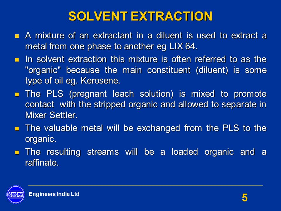 Engineers India Ltd 5 SOLVENT EXTRACTION A mixture of an extractant in a diluent is used to extract a metal from one phase to another eg LIX 64. A mix