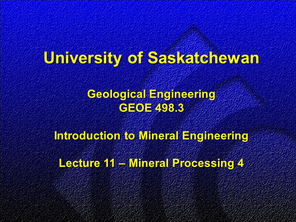 University of Saskatchewan Geological Engineering GEOE 498.3 Introduction to Mineral Engineering Lecture 11 – Mineral Processing 4