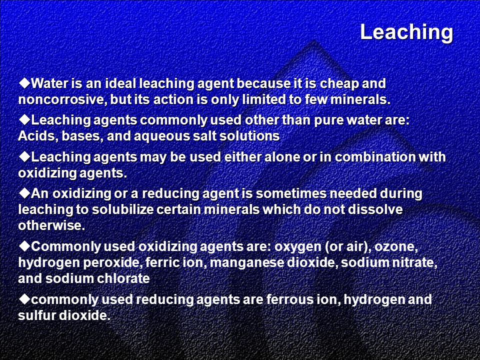 Leaching Leaching  Water is an ideal leaching agent because it is cheap and noncorrosive, but its action is only limited to few minerals.
